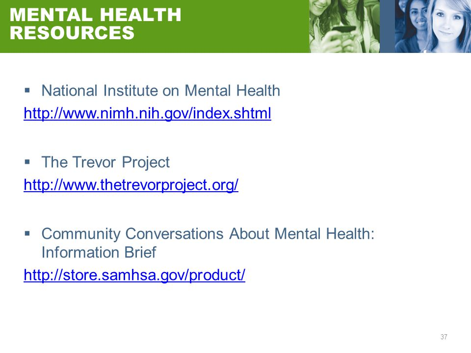 37 MENTAL HEALTH RESOURCES  National Institute on Mental Health http://www.nimh.nih.gov/index.shtml  The Trevor Project http://www.thetrevorproject.