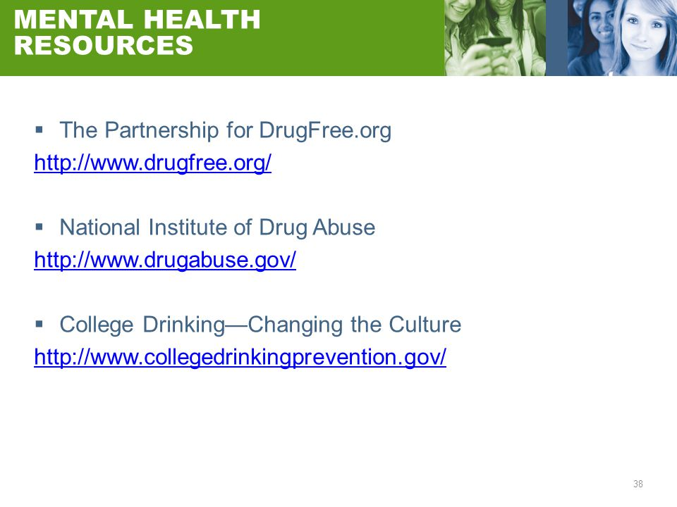 38 MENTAL HEALTH RESOURCES  The Partnership for DrugFree.org http://www.drugfree.org/  National Institute of Drug Abuse http://www.drugabuse.gov/ 