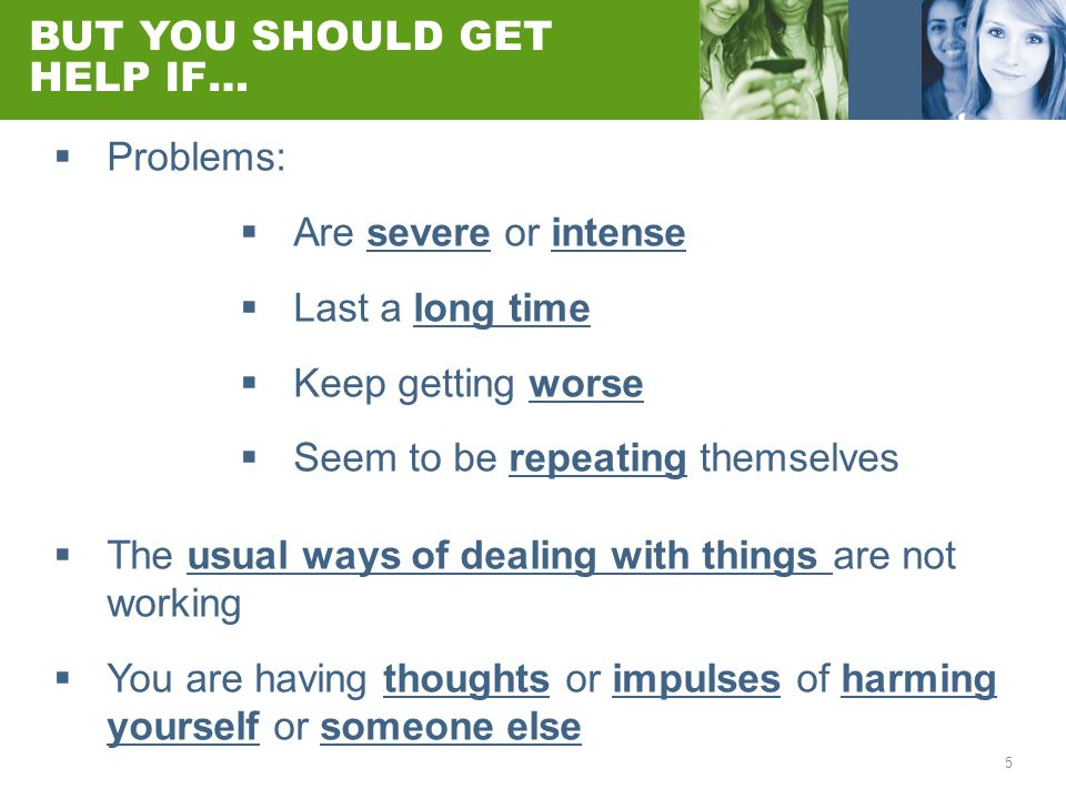5 BUT YOU SHOULD GET HELP IF…  Problems:  Are severe or intense  Last a long time  Keep getting worse  Seem to be repeating themselves  The usual ways of dealing with things are not working  You are having thoughts or impulses of harming yourself or someone else