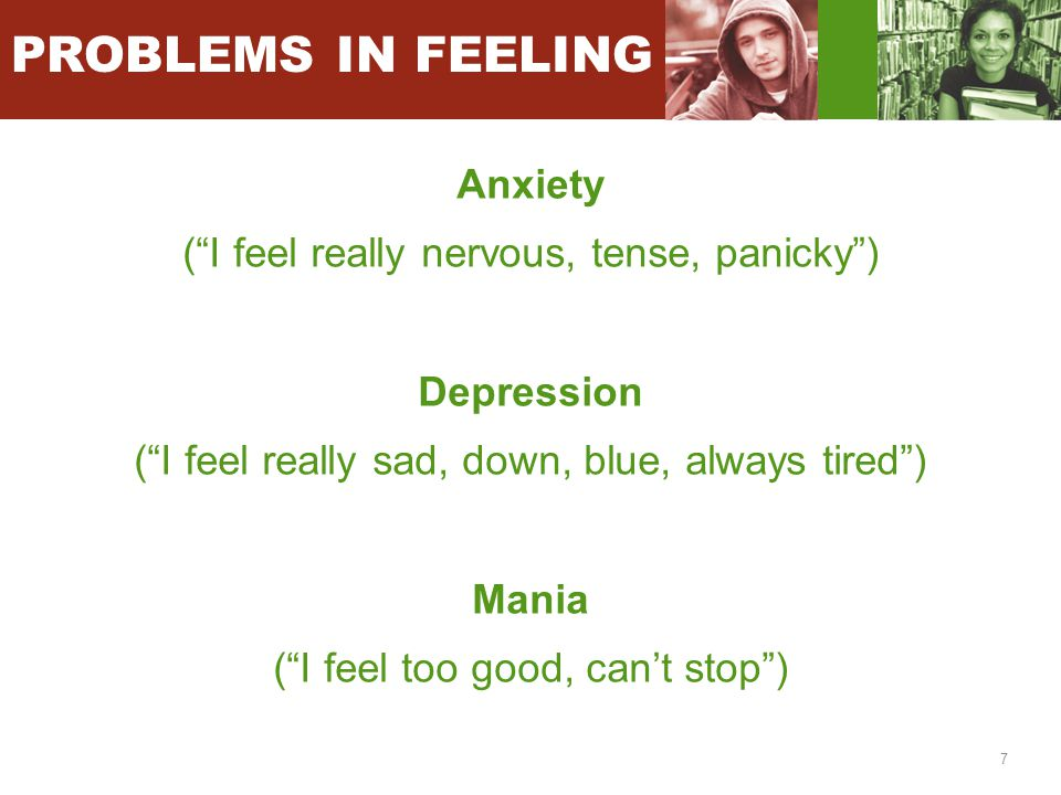 "7 Anxiety (""I feel really nervous, tense, panicky"") Depression (""I feel really sad, down, blue, always tired"") Mania (""I feel too good, can't stop"") P"