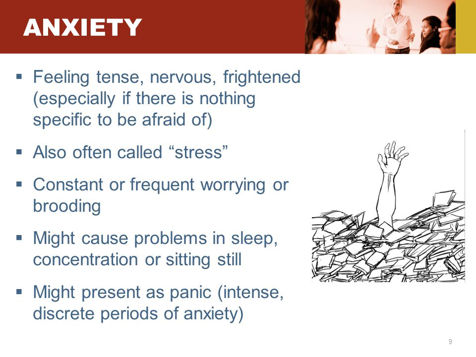 9 ANXIETY  Feeling tense, nervous, frightened (especially if there is nothing specific to be afraid of)  Also often called stress  Constant or frequent worrying or brooding  Might cause problems in sleep, concentration or sitting still  Might present as panic (intense, discrete periods of anxiety)