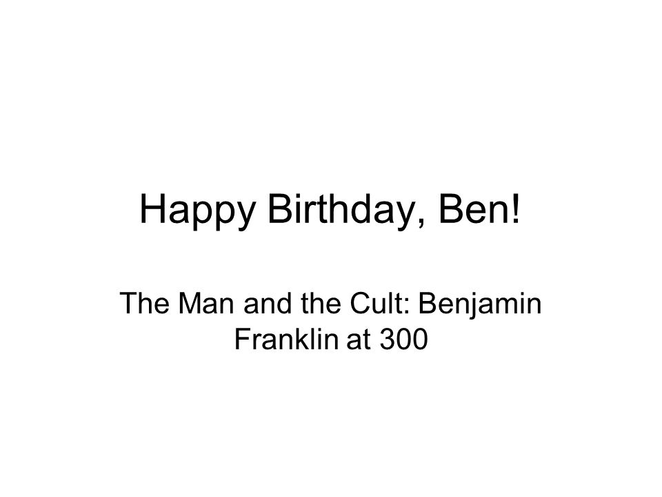 Happy Birthday, Ben! The Man and the Cult: Benjamin Franklin at 300