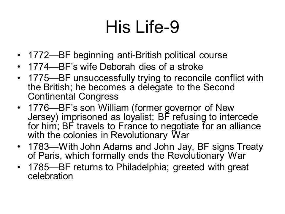 His Life-9 1772—BF beginning anti-British political course 1774—BF's wife Deborah dies of a stroke 1775—BF unsuccessfully trying to reconcile conflict with the British; he becomes a delegate to the Second Continental Congress 1776—BF's son William (former governor of New Jersey) imprisoned as loyalist; BF refusing to intercede for him; BF travels to France to negotiate for an alliance with the colonies in Revolutionary War 1783—With John Adams and John Jay, BF signs Treaty of Paris, which formally ends the Revolutionary War 1785—BF returns to Philadelphia; greeted with great celebration