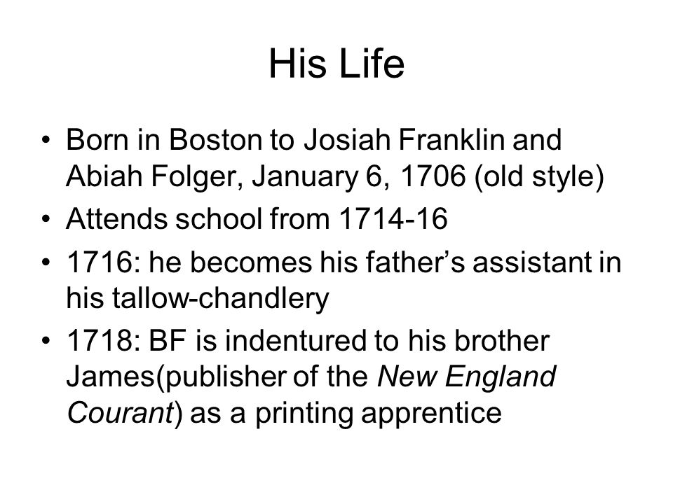 His Life Born in Boston to Josiah Franklin and Abiah Folger, January 6, 1706 (old style) Attends school from 1714-16 1716: he becomes his father's assistant in his tallow-chandlery 1718: BF is indentured to his brother James(publisher of the New England Courant) as a printing apprentice