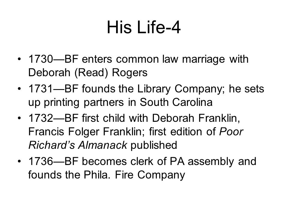 His Life-4 1730—BF enters common law marriage with Deborah (Read) Rogers 1731—BF founds the Library Company; he sets up printing partners in South Carolina 1732—BF first child with Deborah Franklin, Francis Folger Franklin; first edition of Poor Richard's Almanack published 1736—BF becomes clerk of PA assembly and founds the Phila.