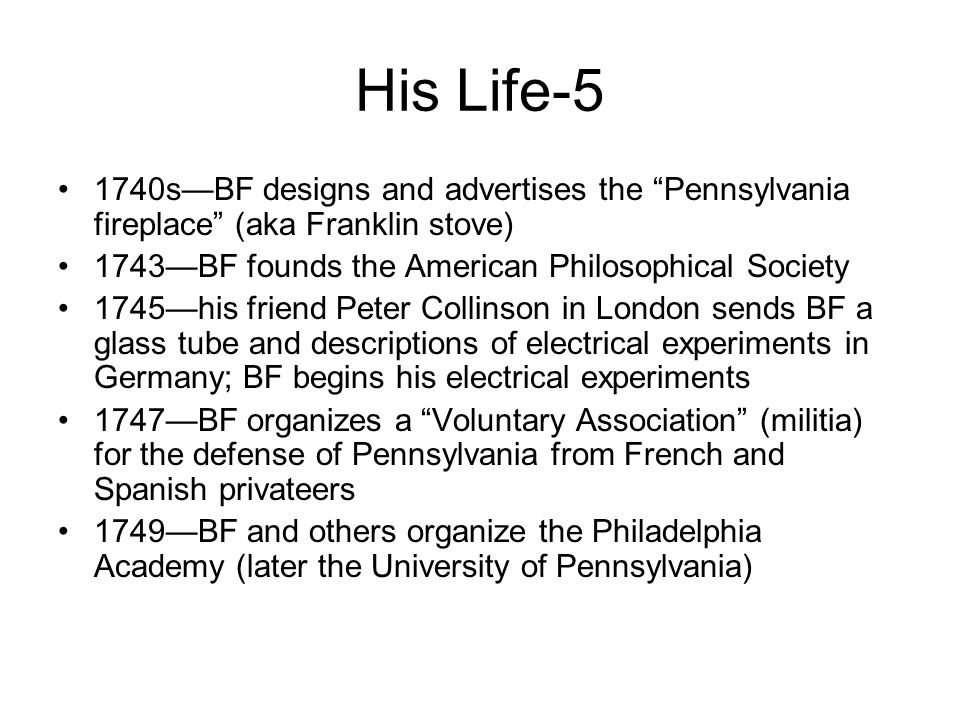 His Life-5 1740s—BF designs and advertises the Pennsylvania fireplace (aka Franklin stove) 1743—BF founds the American Philosophical Society 1745—his friend Peter Collinson in London sends BF a glass tube and descriptions of electrical experiments in Germany; BF begins his electrical experiments 1747—BF organizes a Voluntary Association (militia) for the defense of Pennsylvania from French and Spanish privateers 1749—BF and others organize the Philadelphia Academy (later the University of Pennsylvania)