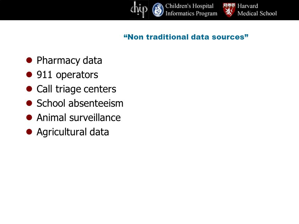 Non traditional data sources Pharmacy data 911 operators Call triage centers School absenteeism Animal surveillance Agricultural data