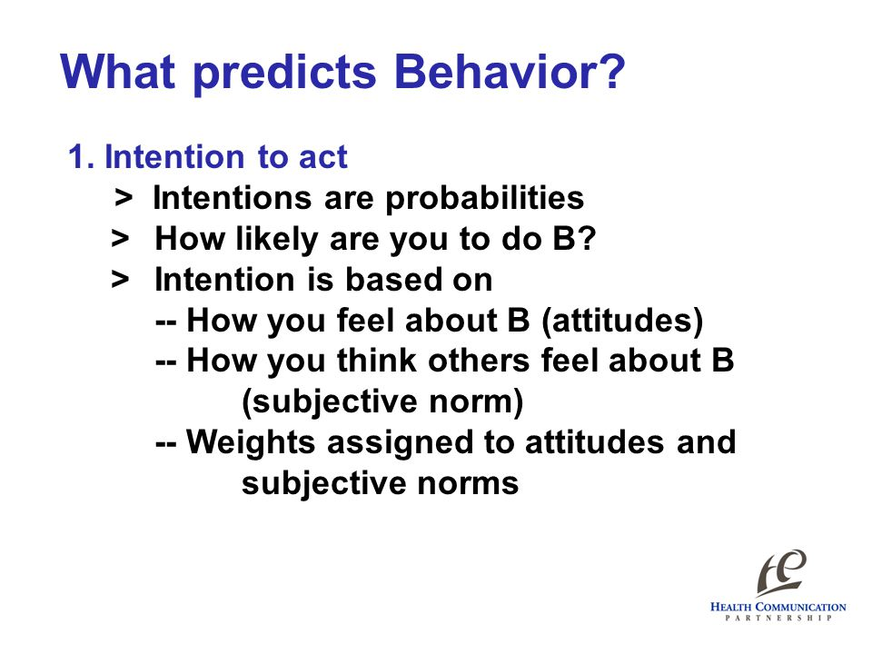 What predicts Behavior? 1. Intention to act > Intentions are probabilities >How likely are you to do B? >Intention is based on -- How you feel about B