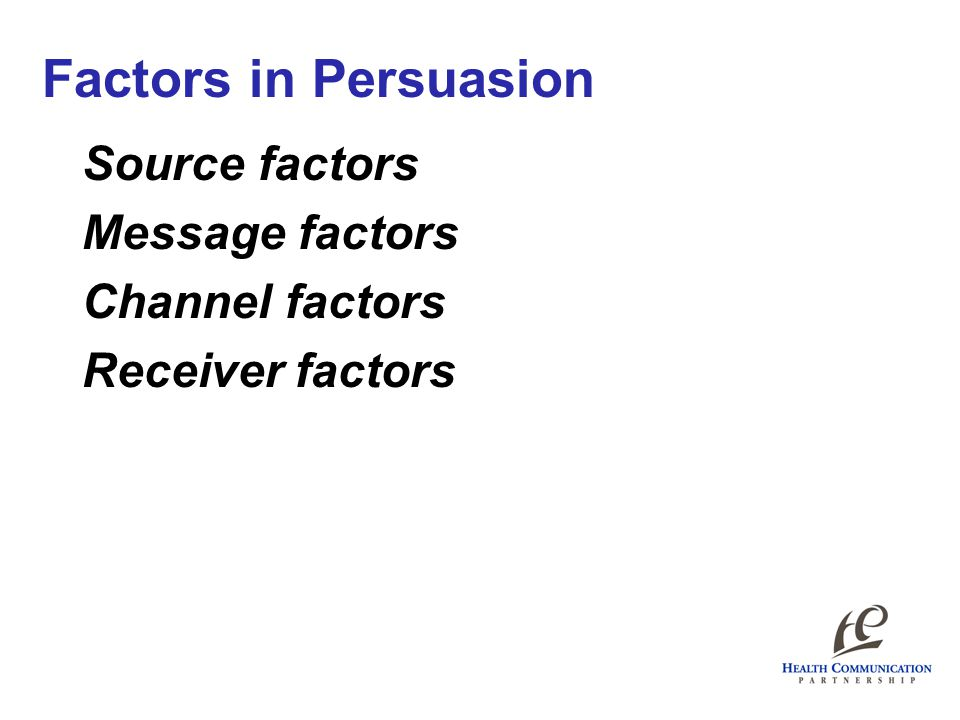Source factors Message factors Channel factors Receiver factors Factors in Persuasion