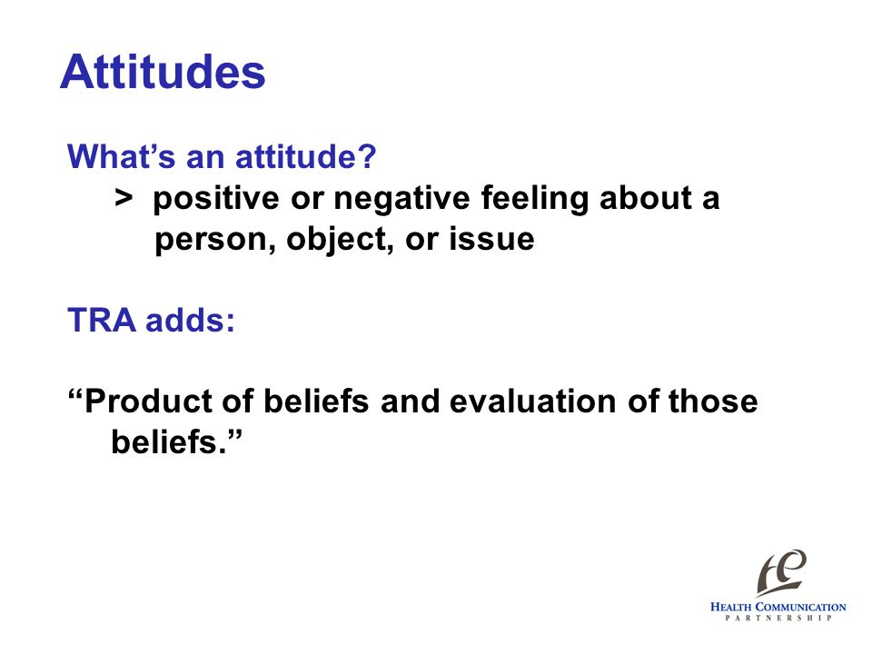 "Attitudes What's an attitude? > positive or negative feeling about a person, object, or issue TRA adds: ""Product of beliefs and evaluation of those be"