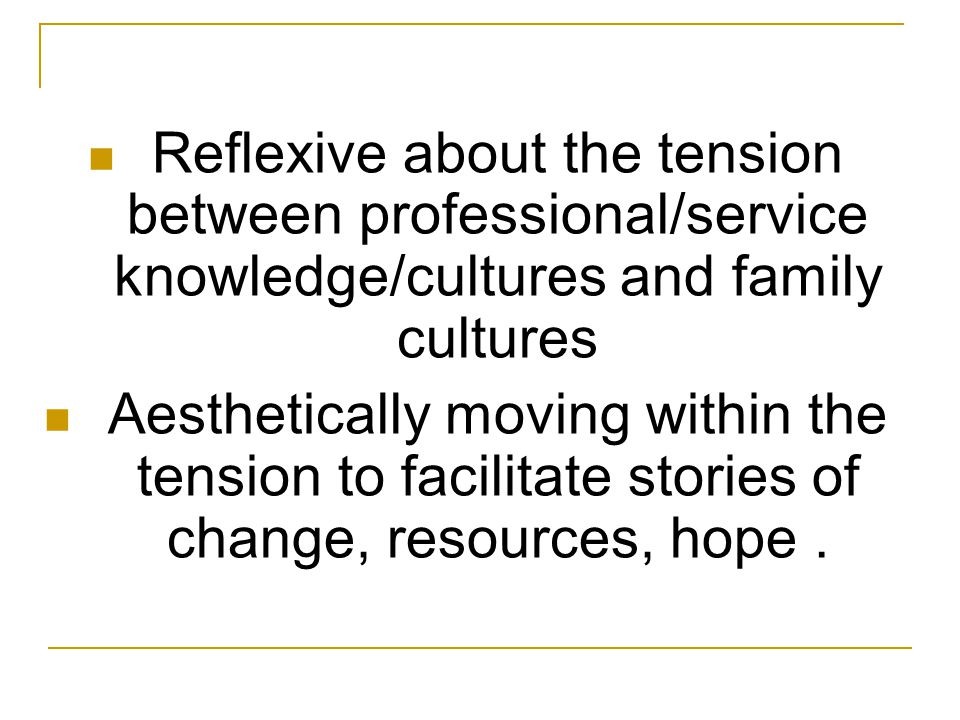 Reflexive about the tension between professional/service knowledge/cultures and family cultures Aesthetically moving within the tension to facilitate stories of change, resources, hope.