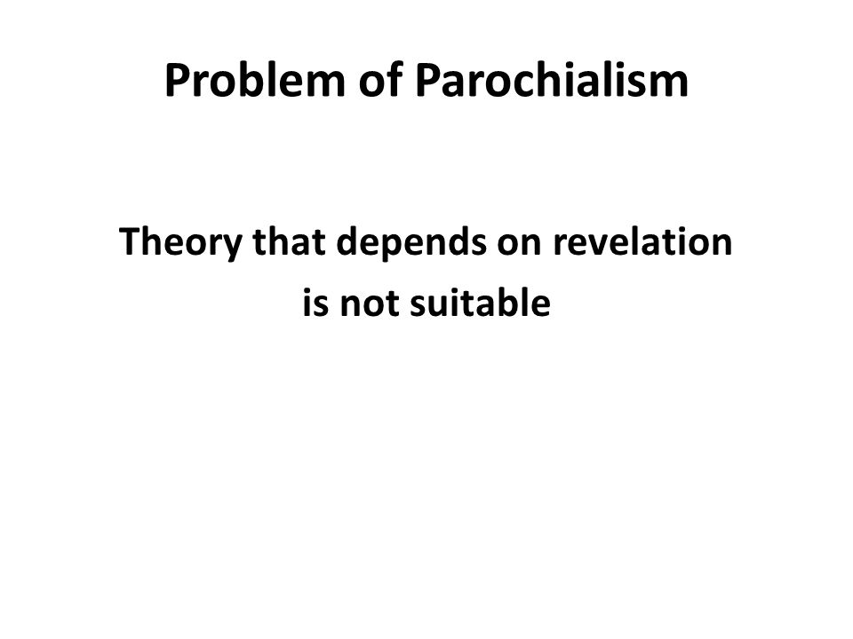 Problem of Parochialism Theory that depends on revelation is not suitable