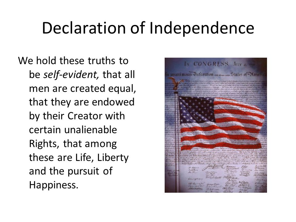 Declaration of Independence We hold these truths to be self-evident, that all men are created equal, that they are endowed by their Creator with certain unalienable Rights, that among these are Life, Liberty and the pursuit of Happiness.