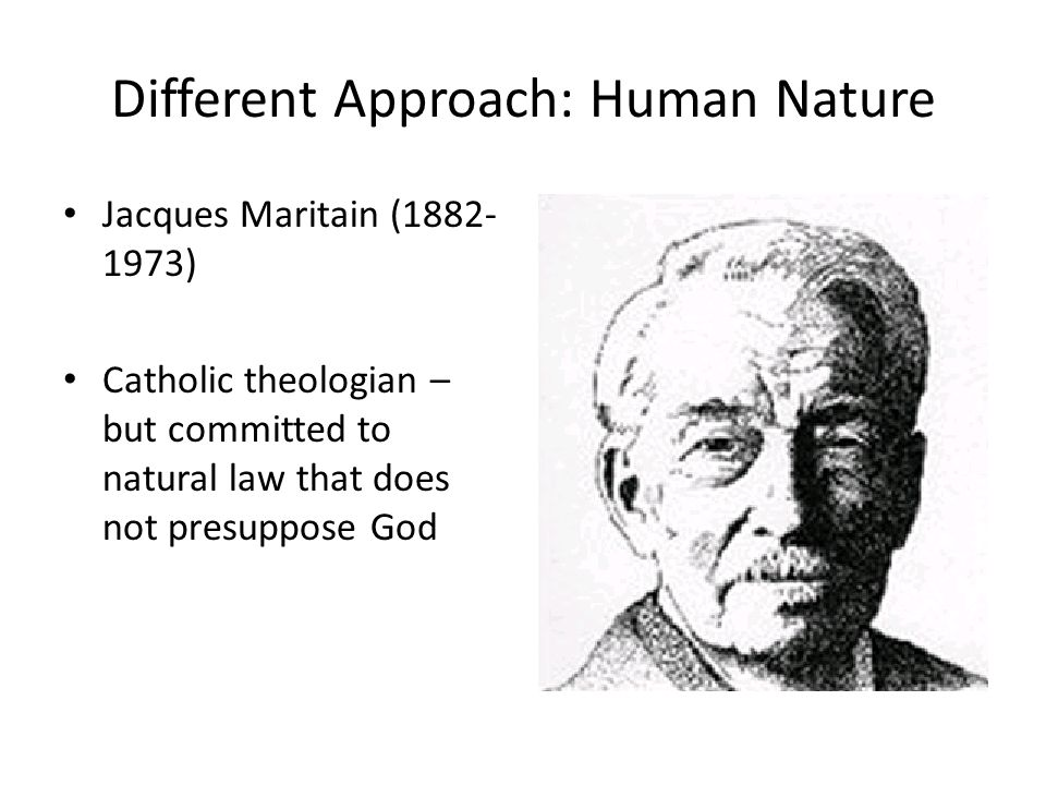 Different Approach: Human Nature Jacques Maritain (1882- 1973) Catholic theologian – but committed to natural law that does not presuppose God