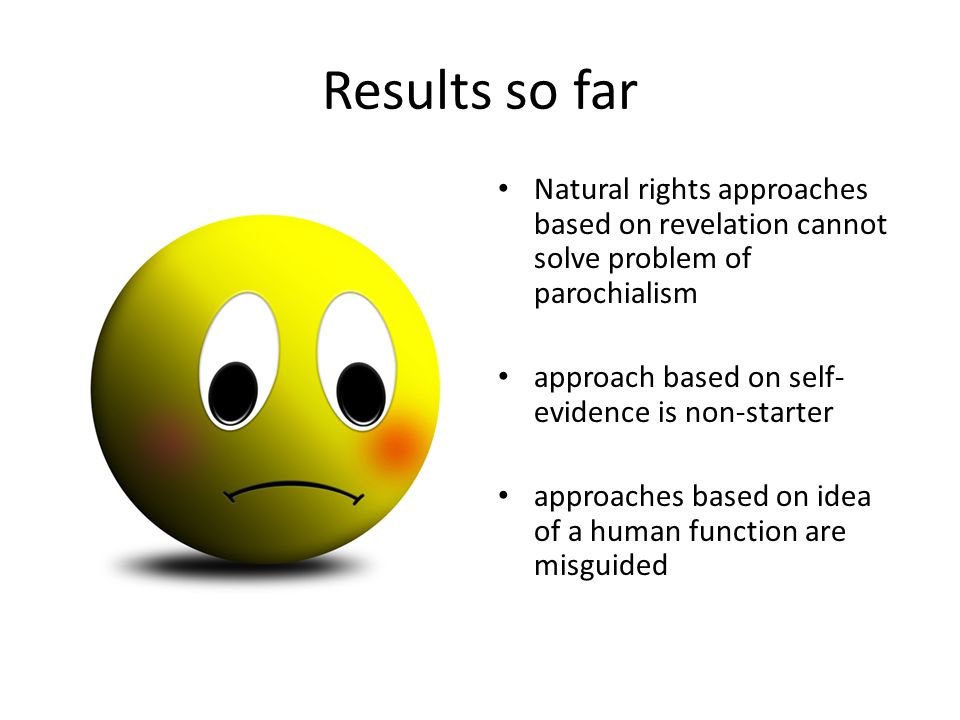 Results so far Natural rights approaches based on revelation cannot solve problem of parochialism approach based on self- evidence is non-starter approaches based on idea of a human function are misguided