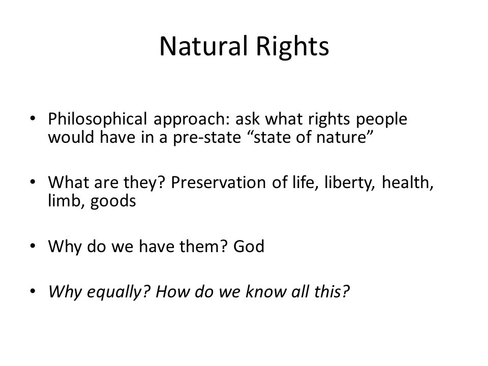 Natural Rights Philosophical approach: ask what rights people would have in a pre-state state of nature What are they.