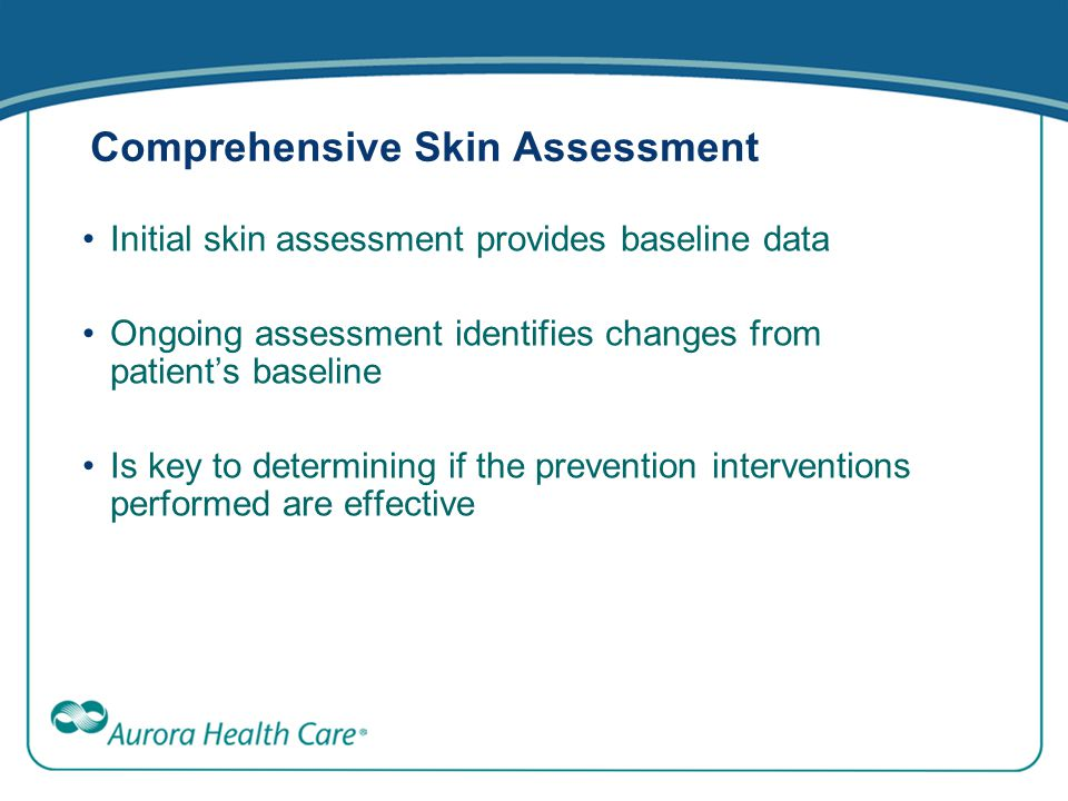 Comprehensive Skin Assessment Initial skin assessment provides baseline data Ongoing assessment identifies changes from patient's baseline Is key to d