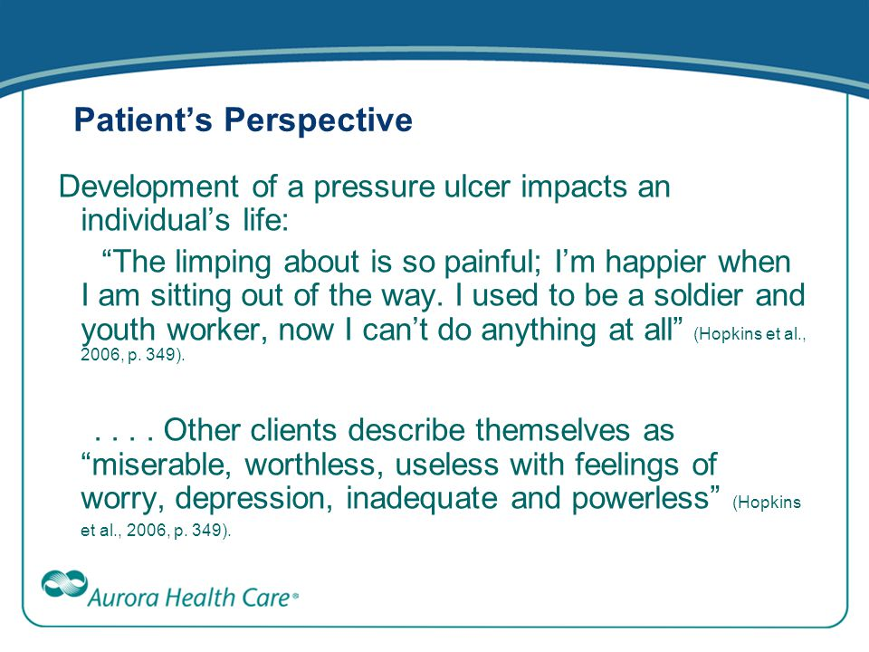 "Patient's Perspective Development of a pressure ulcer impacts an individual's life: ""The limping about is so painful; I'm happier when I am sitting ou"