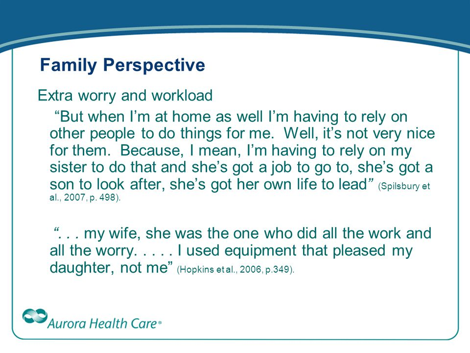 "Family Perspective Extra worry and workload ""But when I'm at home as well I'm having to rely on other people to do things for me. Well, it's not very"