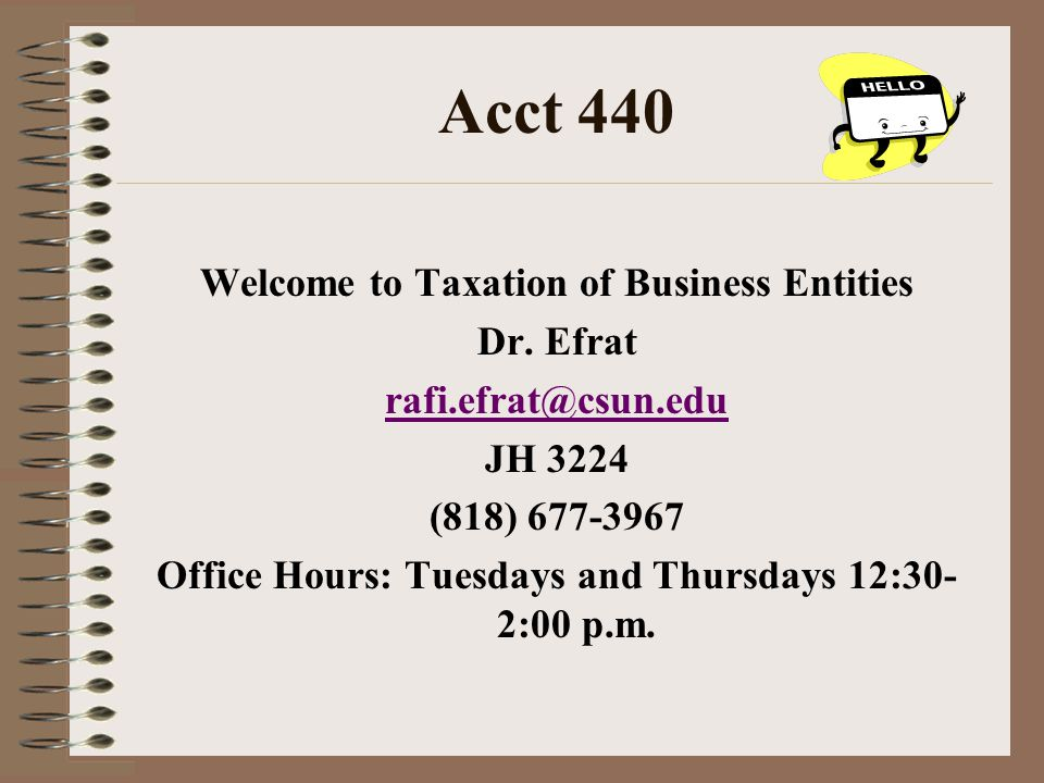 Acct 440 Welcome to Taxation of Business Entities Dr. Efrat rafi.efrat@csun.edu JH 3224 (818) 677-3967 Office Hours: Tuesdays and Thursdays 12:30- 2:0