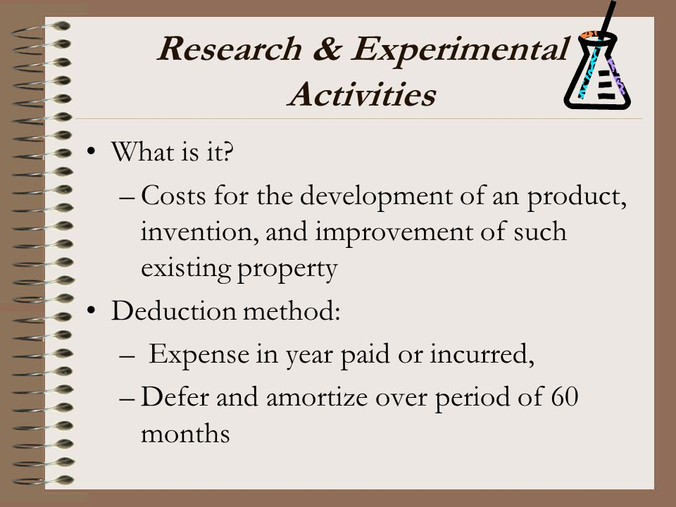Research & Experimental Activities What is it? –Costs for the development of an product, invention, and improvement of such existing property Deductio