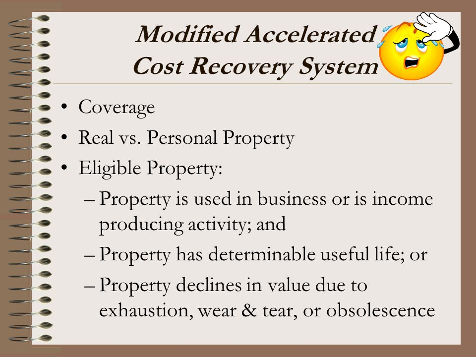 Modified Accelerated Cost Recovery System Coverage Real vs. Personal Property Eligible Property: –Property is used in business or is income producing