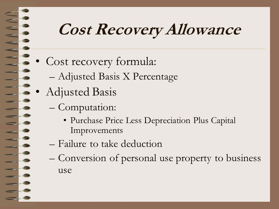 Cost Recovery Allowance Cost recovery formula: –Adjusted Basis X Percentage Adjusted Basis –Computation: Purchase Price Less Depreciation Plus Capital