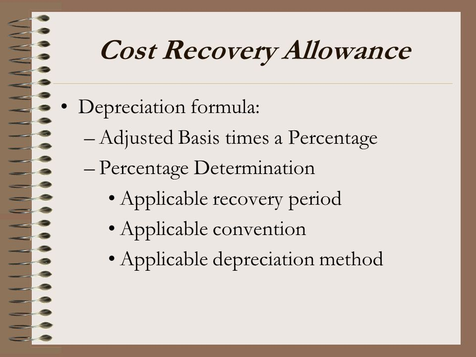 Cost Recovery Allowance Depreciation formula: –Adjusted Basis times a Percentage –Percentage Determination Applicable recovery period Applicable conve
