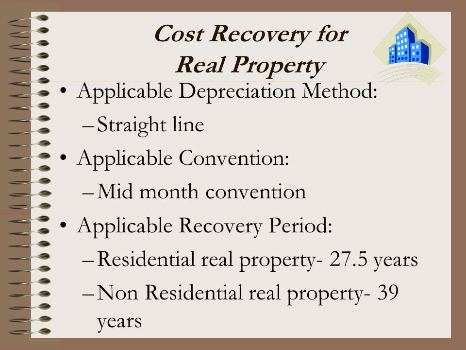 Cost Recovery for Real Property Applicable Depreciation Method: –Straight line Applicable Convention: –Mid month convention Applicable Recovery Period