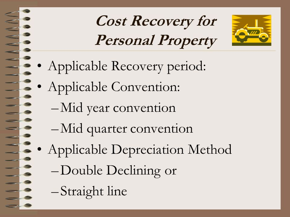 Cost Recovery for Personal Property Applicable Recovery period: Applicable Convention: –Mid year convention –Mid quarter convention Applicable Depreci
