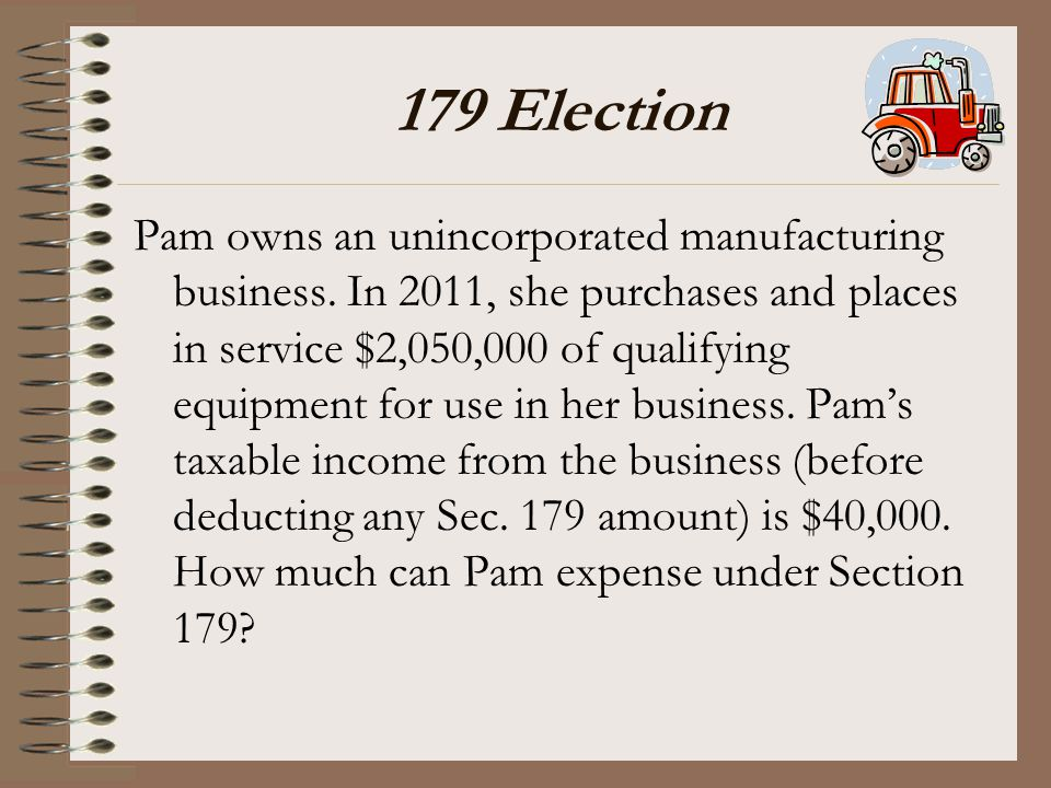 179 Election Pam owns an unincorporated manufacturing business. In 2011, she purchases and places in service $2,050,000 of qualifying equipment for us