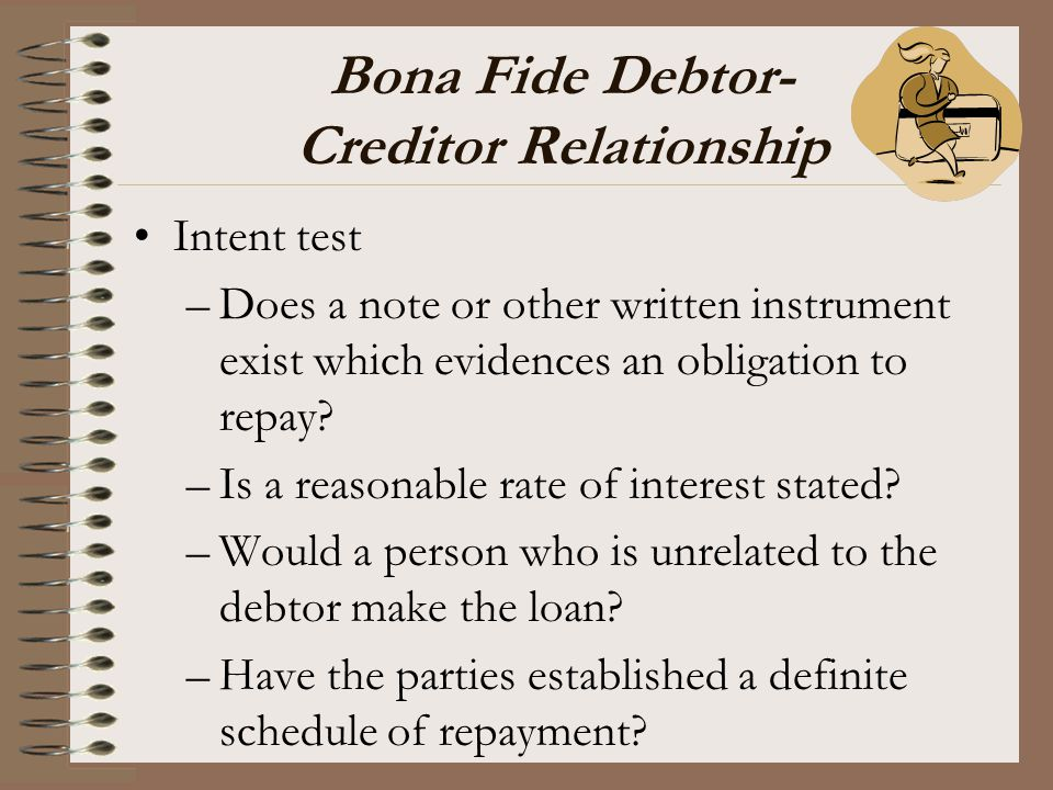 Bona Fide Debtor- Creditor Relationship Intent test –Does a note or other written instrument exist which evidences an obligation to repay? –Is a reaso