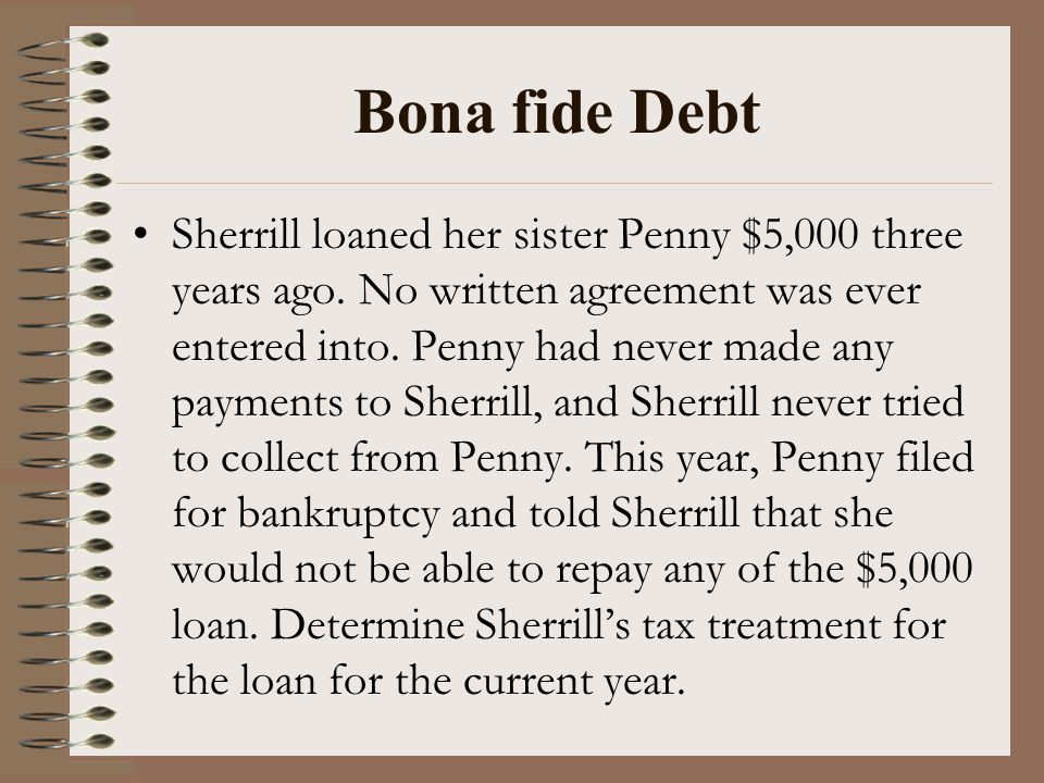 Bona fide Debt Sherrill loaned her sister Penny $5,000 three years ago. No written agreement was ever entered into. Penny had never made any payments