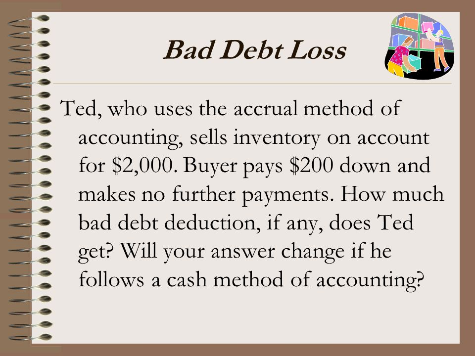 Bad Debt Loss Ted, who uses the accrual method of accounting, sells inventory on account for $2,000. Buyer pays $200 down and makes no further payment