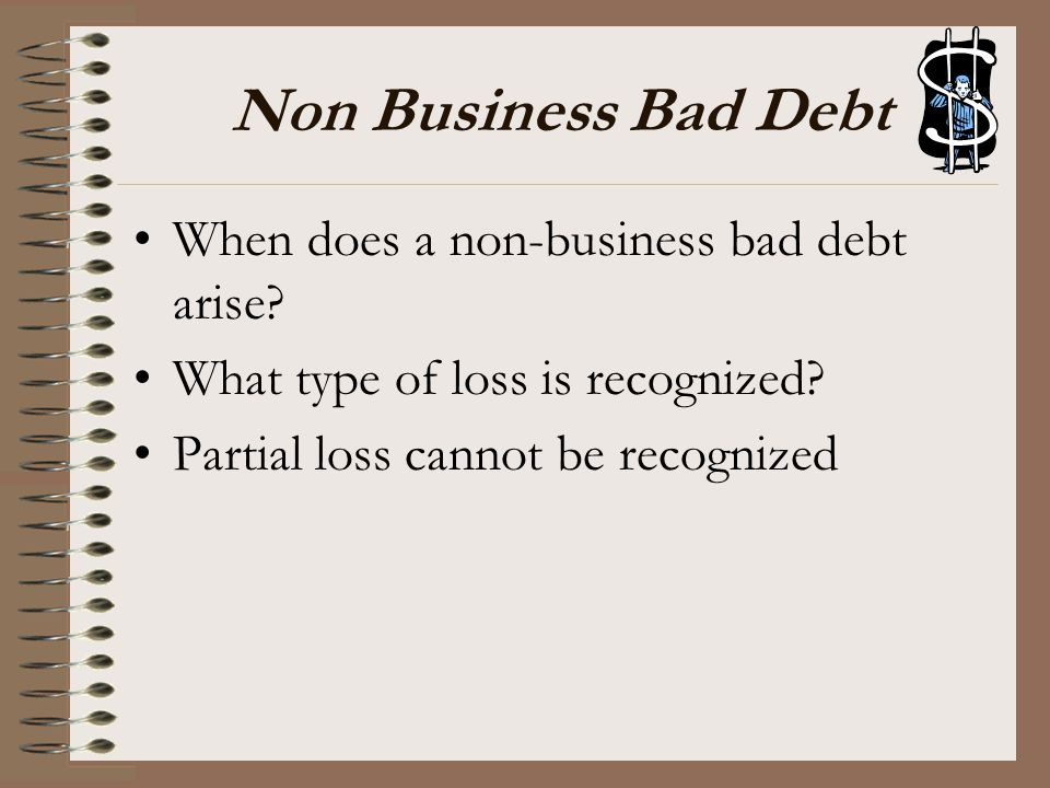 Non Business Bad Debt When does a non-business bad debt arise? What type of loss is recognized? Partial loss cannot be recognized