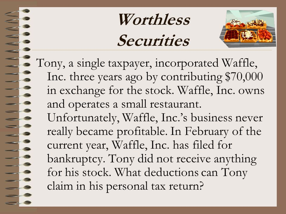Worthless Securities Tony, a single taxpayer, incorporated Waffle, Inc. three years ago by contributing $70,000 in exchange for the stock. Waffle, Inc
