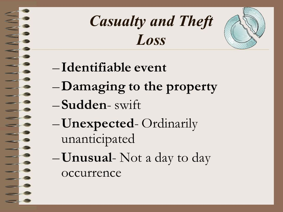 Casualty and Theft Loss –Identifiable event –Damaging to the property –Sudden- swift –Unexpected- Ordinarily unanticipated –Unusual- Not a day to day