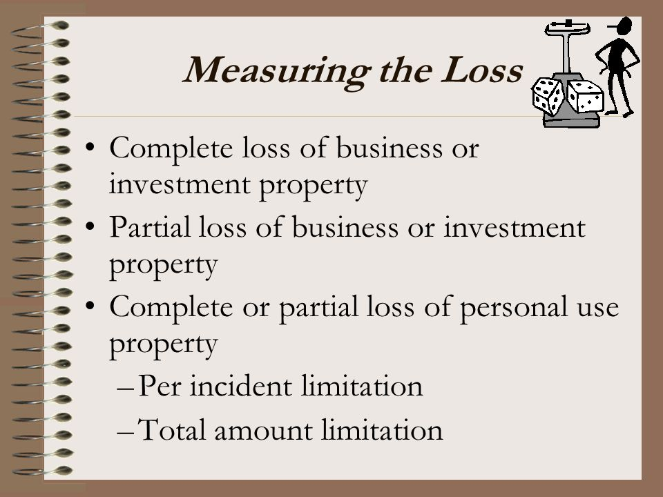 Measuring the Loss Complete loss of business or investment property Partial loss of business or investment property Complete or partial loss of person