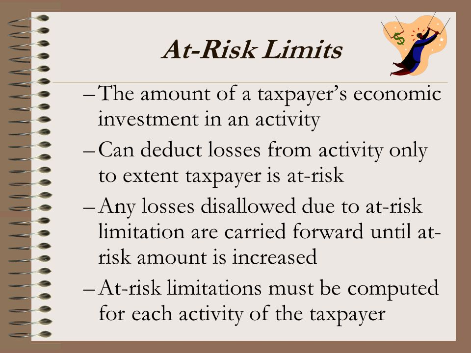 At-Risk Limits –The amount of a taxpayer's economic investment in an activity –Can deduct losses from activity only to extent taxpayer is at-risk –Any