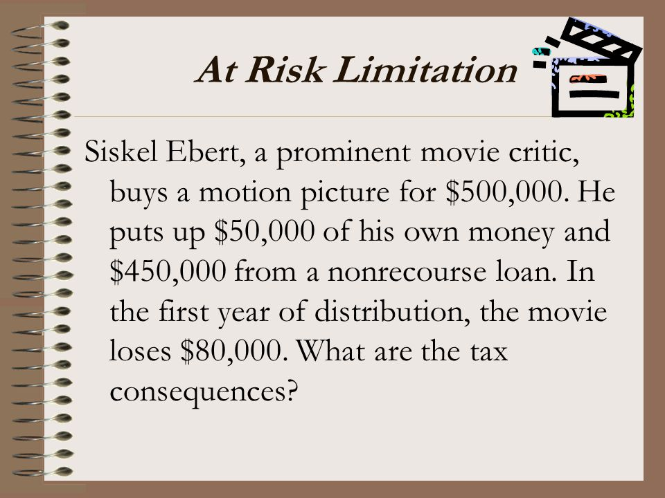 At Risk Limitation Siskel Ebert, a prominent movie critic, buys a motion picture for $500,000. He puts up $50,000 of his own money and $450,000 from a