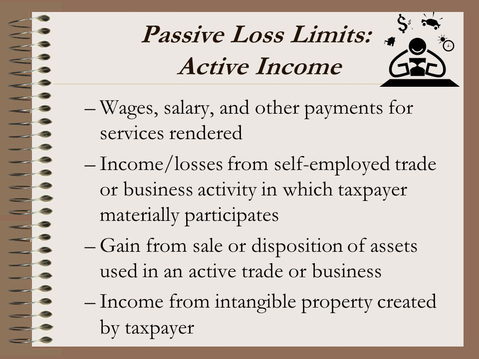 Passive Loss Limits: Active Income –Wages, salary, and other payments for services rendered –Income/losses from self-employed trade or business activi