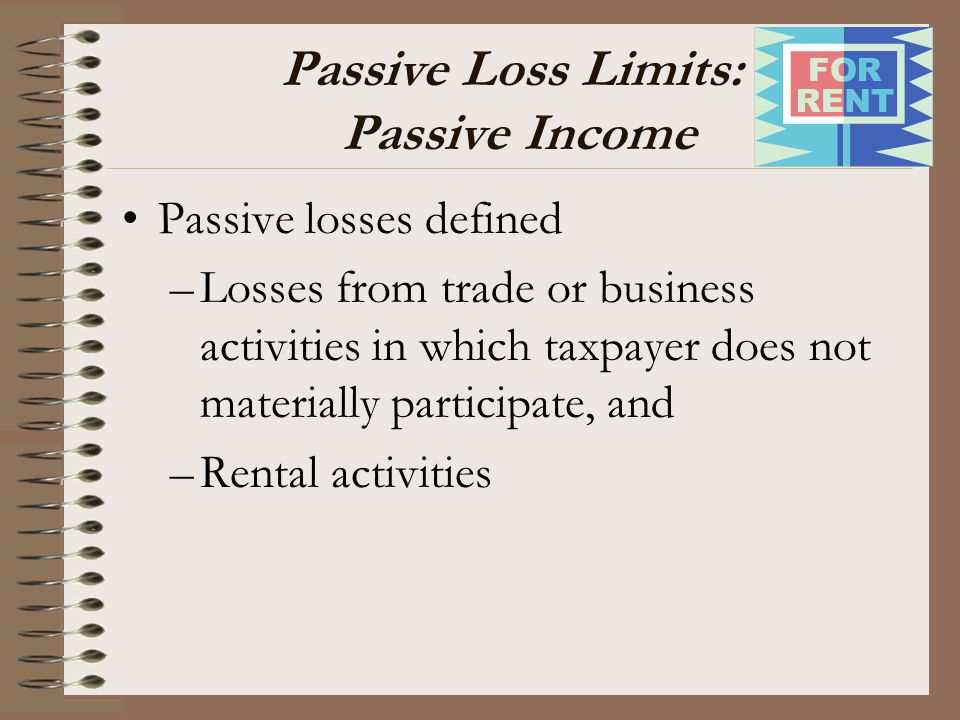 Passive Loss Limits: Passive Income Passive losses defined –Losses from trade or business activities in which taxpayer does not materially participate