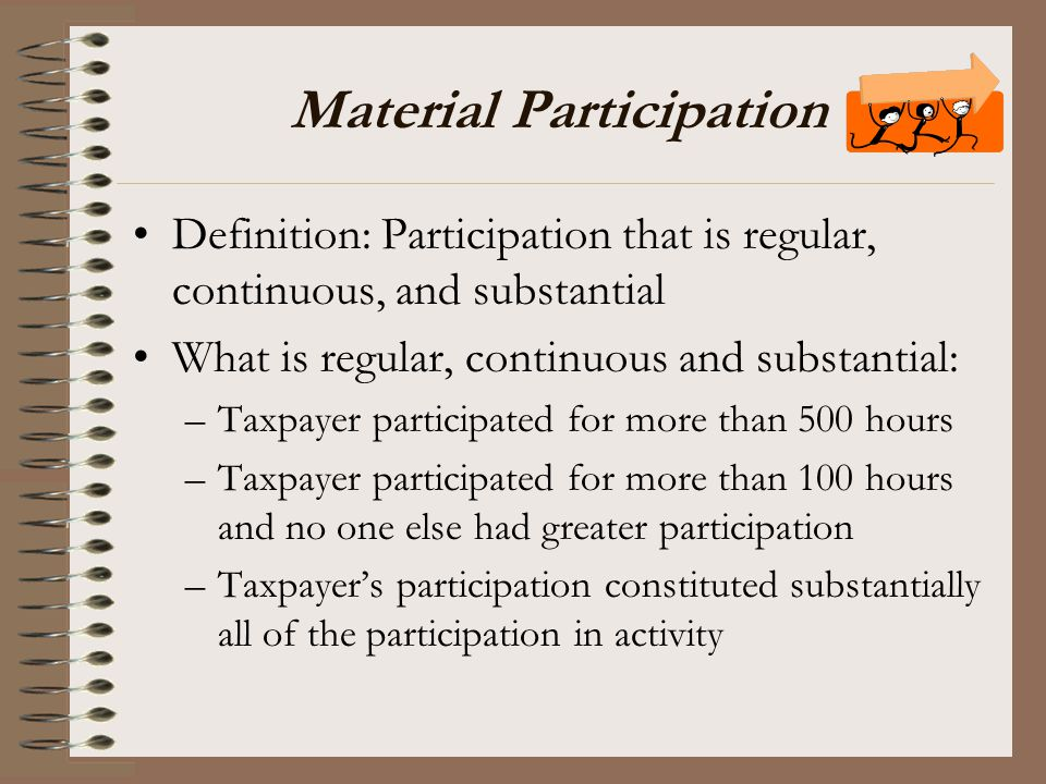 Material Participation Definition: Participation that is regular, continuous, and substantial What is regular, continuous and substantial: –Taxpayer p