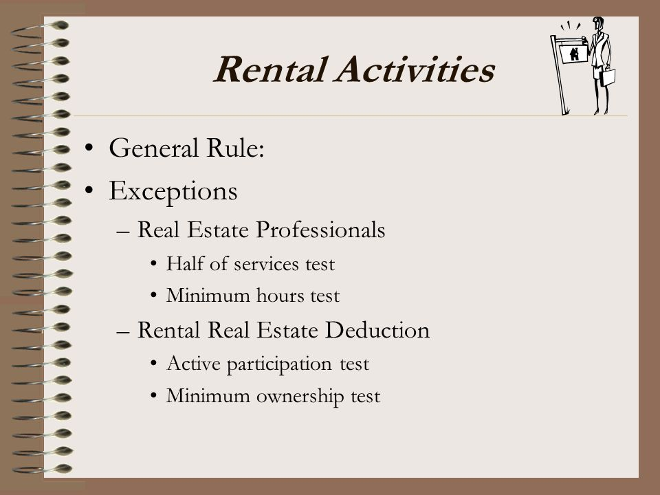 Rental Activities General Rule: Exceptions –Real Estate Professionals Half of services test Minimum hours test –Rental Real Estate Deduction Active pa