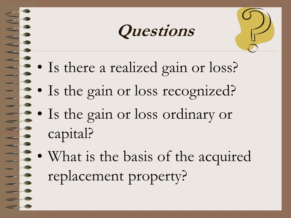 Questions Is there a realized gain or loss? Is the gain or loss recognized? Is the gain or loss ordinary or capital? What is the basis of the acquired