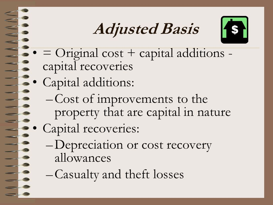 Adjusted Basis = Original cost + capital additions - capital recoveries Capital additions: –Cost of improvements to the property that are capital in n