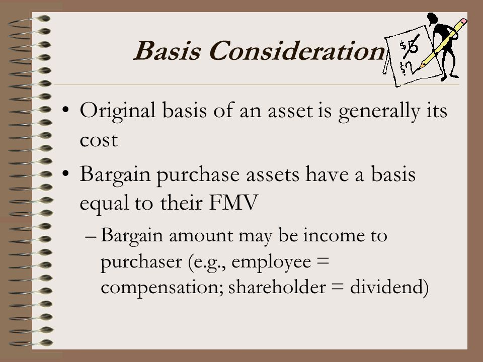 Basis Consideration Original basis of an asset is generally its cost Bargain purchase assets have a basis equal to their FMV –Bargain amount may be in
