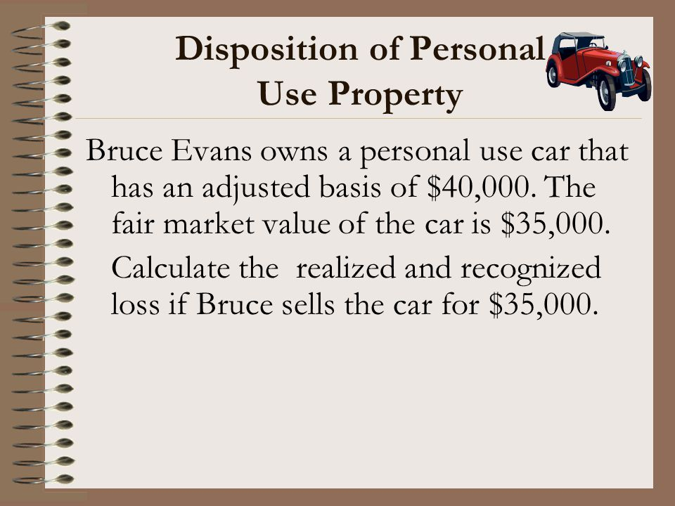 Disposition of Personal Use Property Bruce Evans owns a personal use car that has an adjusted basis of $40,000. The fair market value of the car is $3