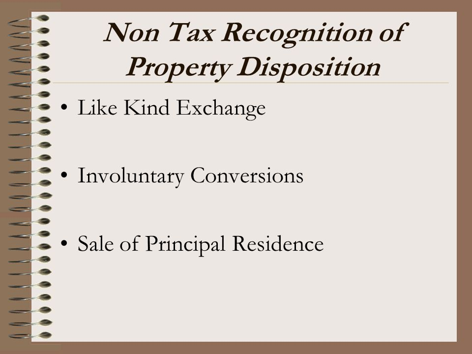 Non Tax Recognition of Property Disposition Like Kind Exchange Involuntary Conversions Sale of Principal Residence