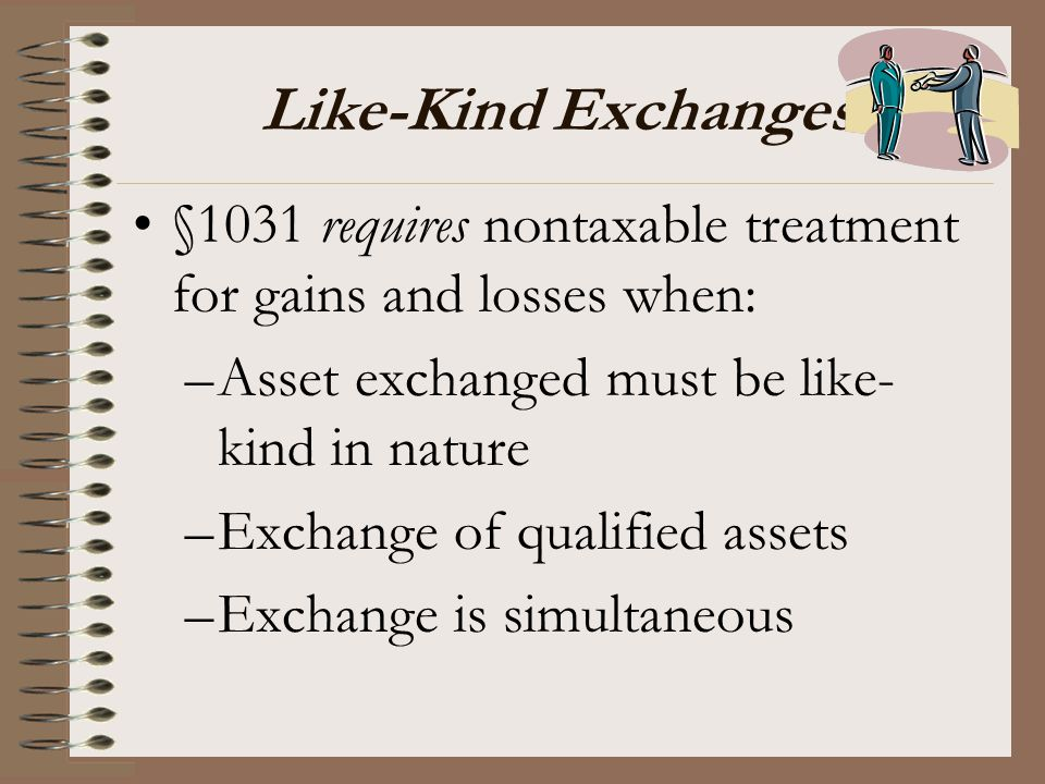 Like-Kind Exchanges §1031 requires nontaxable treatment for gains and losses when: –Asset exchanged must be like- kind in nature –Exchange of qualifie